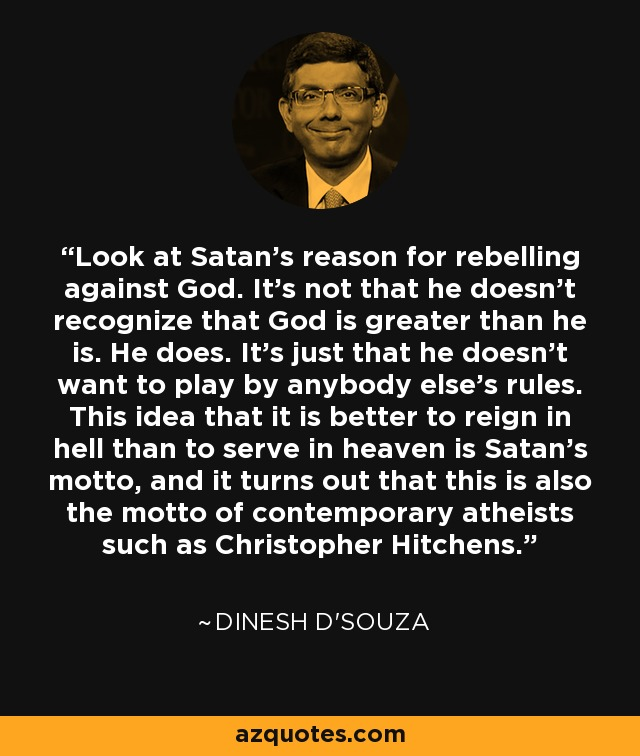 Look at Satan's reason for rebelling against God. It's not that he doesn't recognize that God is greater than he is. He does. It's just that he doesn't want to play by anybody else's rules. This idea that it is better to reign in hell than to serve in heaven is Satan's motto, and it turns out that this is also the motto of contemporary atheists such as Christopher Hitchens. - Dinesh D'Souza