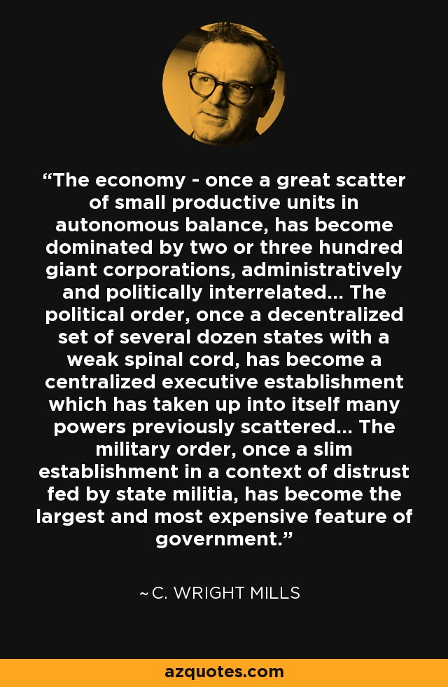 The economy - once a great scatter of small productive units in autonomous balance, has become dominated by two or three hundred giant corporations, administratively and politically interrelated... The political order, once a decentralized set of several dozen states with a weak spinal cord, has become a centralized executive establishment which has taken up into itself many powers previously scattered... The military order, once a slim establishment in a context of distrust fed by state militia, has become the largest and most expensive feature of government. - C. Wright Mills