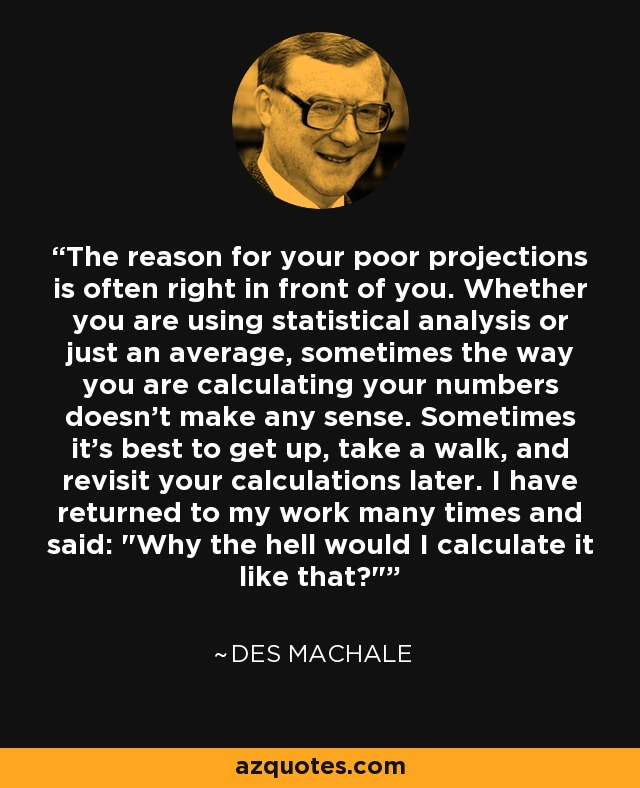 The reason for your poor projections is often right in front of you. Whether you are using statistical analysis or just an average, sometimes the way you are calculating your numbers doesn't make any sense. Sometimes it's best to get up, take a walk, and revisit your calculations later. I have returned to my work many times and said: