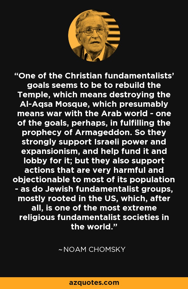 One of the Christian fundamentalists' goals seems to be to rebuild the Temple, which means destroying the Al-Aqsa Mosque, which presumably means war with the Arab world - one of the goals, perhaps, in fulfilling the prophecy of Armageddon. So they strongly support Israeli power and expansionism, and help fund it and lobby for it; but they also support actions that are very harmful and objectionable to most of its population - as do Jewish fundamentalist groups, mostly rooted in the US, which, after all, is one of the most extreme religious fundamentalist societies in the world. - Noam Chomsky