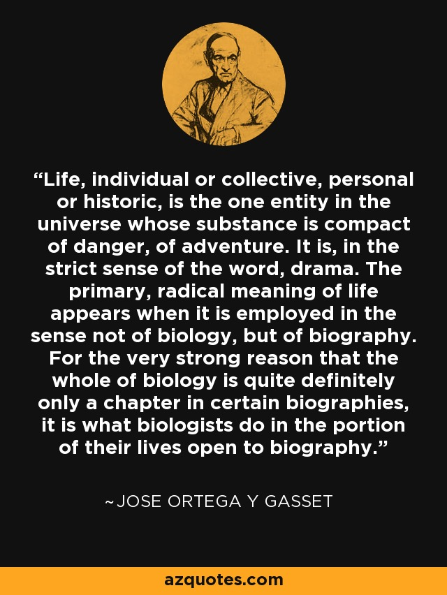Life, individual or collective, personal or historic, is the one entity in the universe whose substance is compact of danger, of adventure. It is, in the strict sense of the word, drama. The primary, radical meaning of life appears when it is employed in the sense not of biology, but of biography. For the very strong reason that the whole of biology is quite definitely only a chapter in certain biographies, it is what biologists do in the portion of their lives open to biography. - Jose Ortega y Gasset