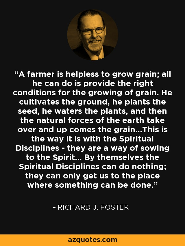A farmer is helpless to grow grain; all he can do is provide the right conditions for the growing of grain. He cultivates the ground, he plants the seed, he waters the plants, and then the natural forces of the earth take over and up comes the grain...This is the way it is with the Spiritual Disciplines - they are a way of sowing to the Spirit... By themselves the Spiritual Disciplines can do nothing; they can only get us to the place where something can be done. - Richard J. Foster