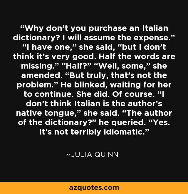 "Why don't you purchase an Italian dictionary? I will assume the expense."" ""I have one,"" she said, ""but I don't think it's very good. Half the words are missing."" ""Half?"" ""Well, some,"" she amended. ""But truly, that's not the problem."" He blinked, waiting for her to continue. She did. Of course. ""I don't think Italian is the author's native tongue,"" she said. ""The author of the dictionary?"" he queried. ""Yes. It's not terribly idiomatic. - Julia Quinn"