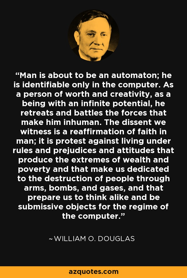 Man is about to be an automaton; he is identifiable only in the computer. As a person of worth and creativity, as a being with an infinite potential, he retreats and battles the forces that make him inhuman. The dissent we witness is a reaffirmation of faith in man; it is protest against living under rules and prejudices and attitudes that produce the extremes of wealth and poverty and that make us dedicated to the destruction of people through arms, bombs, and gases, and that prepare us to think alike and be submissive objects for the regime of the computer. - William O. Douglas