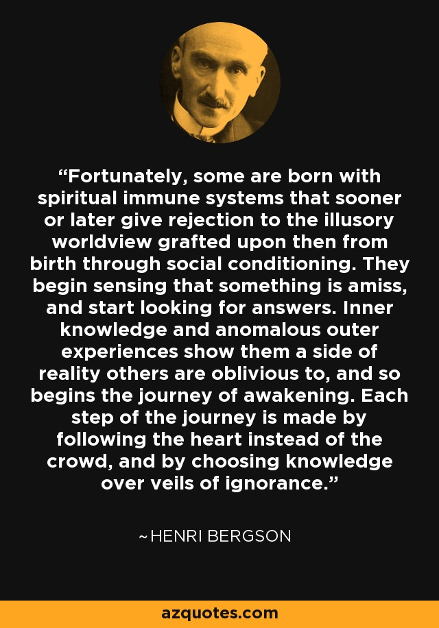 Fortunately, some are born with spiritual immune systems that sooner or later give rejection to the illusory worldview grafted upon then from birth through social conditioning. They begin sensing that something is amiss, and start looking for answers. Inner knowledge and anomalous outer experiences show them a side of reality others are oblivious to, and so begins the journey of awakening. Each step of the journey is made by following the heart instead of the crowd, and by choosing knowledge over veils of ignorance. - Henri Bergson