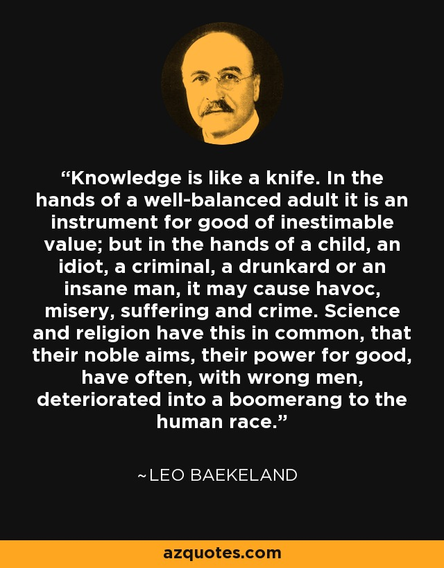 Knowledge is like a knife. In the hands of a well-balanced adult it is an instrument for good of inestimable value; but in the hands of a child, an idiot, a criminal, a drunkard or an insane man, it may cause havoc, misery, suffering and crime. Science and religion have this in common, that their noble aims, their power for good, have often, with wrong men, deteriorated into a boomerang to the human race. - Leo Baekeland