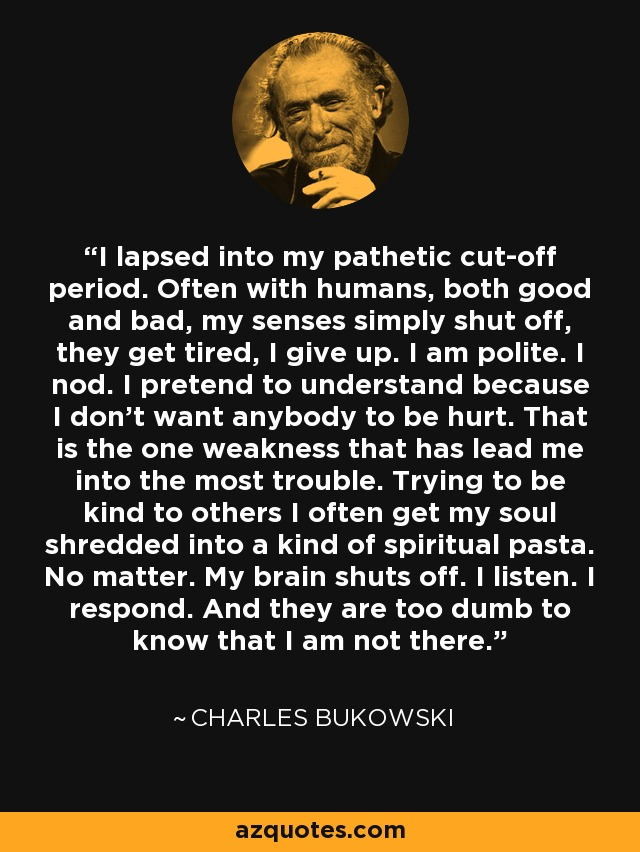 I lapsed into my pathetic cut-off period. Often with humans, both good and bad, my senses simply shut off, they get tired, I give up. I am polite. I nod. I pretend to understand because I don't want anybody to be hurt. That is the one weakness that has lead me into the most trouble. Trying to be kind to others I often get my soul shredded into a kind of spiritual pasta. No matter. My brain shuts off. I listen. I respond. And they are too dumb to know that I am not there. - Charles Bukowski