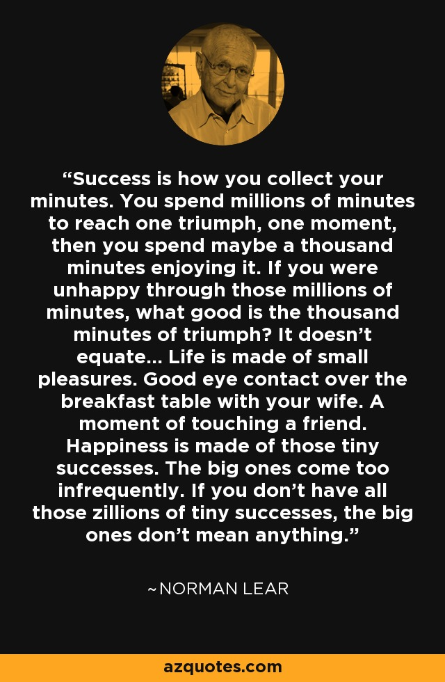 Success is how you collect your minutes. You spend millions of minutes to reach one triumph, one moment, then you spend maybe a thousand minutes enjoying it. If you were unhappy through those millions of minutes, what good is the thousand minutes of triumph? It doesn't equate... Life is made of small pleasures. Good eye contact over the breakfast table with your wife. A moment of touching a friend. Happiness is made of those tiny successes. The big ones come too infrequently. If you don't have all those zillions of tiny successes, the big ones don't mean anything. - Norman Lear