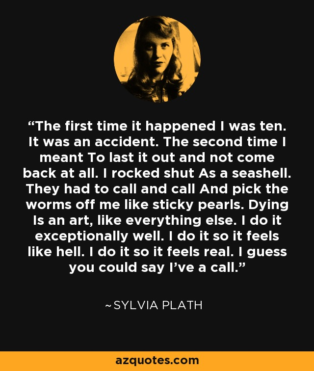 The first time it happened I was ten. It was an accident. The second time I meant To last it out and not come back at all. I rocked shut As a seashell. They had to call and call And pick the worms off me like sticky pearls. Dying Is an art, like everything else. I do it exceptionally well. I do it so it feels like hell. I do it so it feels real. I guess you could say I've a call. - Sylvia Plath