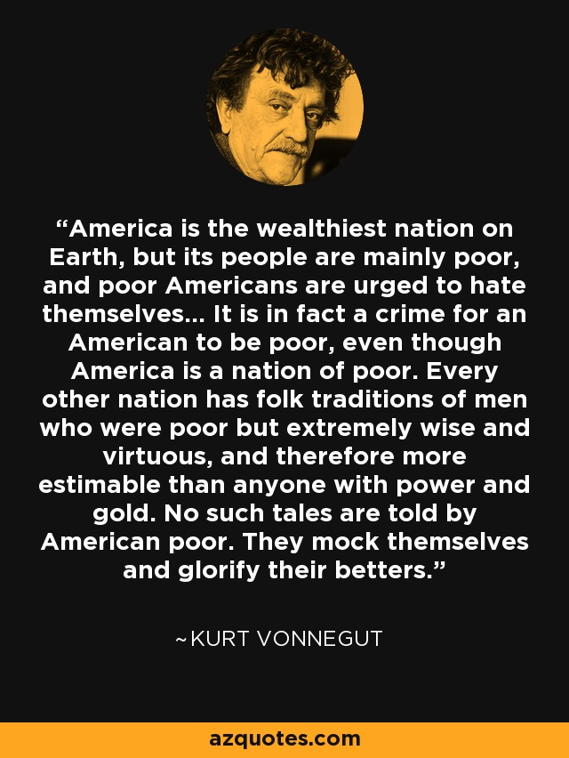 America is the wealthiest nation on Earth, but its people are mainly poor, and poor Americans are urged to hate themselves... It is in fact a crime for an American to be poor, even though America is a nation of poor. Every other nation has folk traditions of men who were poor but extremely wise and virtuous, and therefore more estimable than anyone with power and gold. No such tales are told by American poor. They mock themselves and glorify their betters. - Kurt Vonnegut