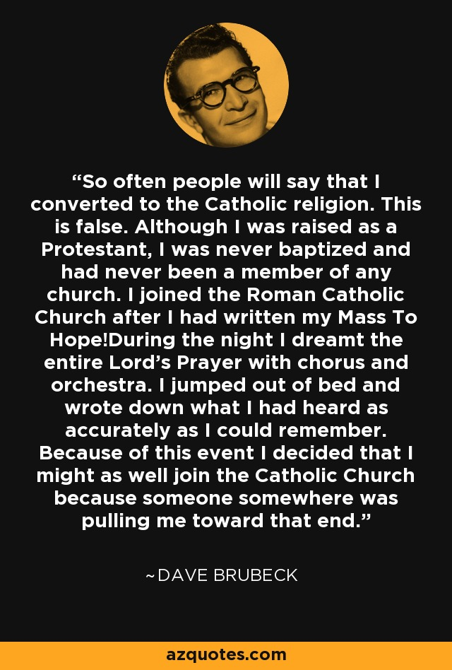 So often people will say that I converted to the Catholic religion. This is false. Although I was raised as a Protestant, I was never baptized and had never been a member of any church. I joined the Roman Catholic Church after I had written my Mass To Hope!During the night I dreamt the entire Lord's Prayer with chorus and orchestra. I jumped out of bed and wrote down what I had heard as accurately as I could remember. Because of this event I decided that I might as well join the Catholic Church because someone somewhere was pulling me toward that end. - Dave Brubeck