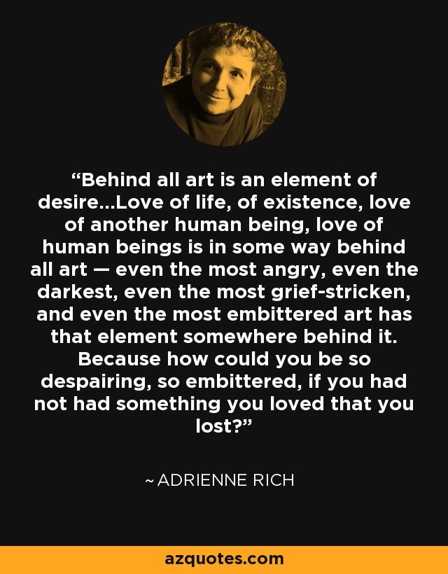 Behind all art is an element of desire...Love of life, of existence, love of another human being, love of human beings is in some way behind all art — even the most angry, even the darkest, even the most grief-stricken, and even the most embittered art has that element somewhere behind it. Because how could you be so despairing, so embittered, if you had not had something you loved that you lost? - Adrienne Rich