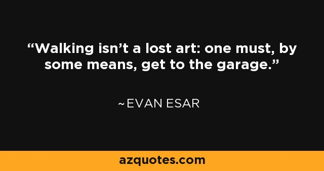 Walking isn't a lost art: one must, by some means, get to the garage. - Evan Esar
