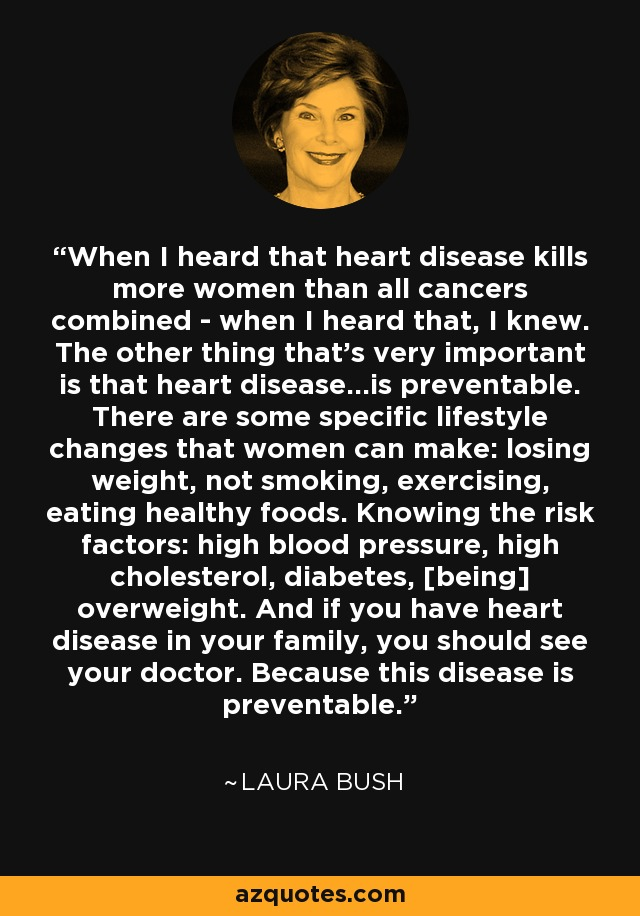 When I heard that heart disease kills more women than all cancers combined - when I heard that, I knew. The other thing that's very important is that heart disease...is preventable. There are some specific lifestyle changes that women can make: losing weight, not smoking, exercising, eating healthy foods. Knowing the risk factors: high blood pressure, high cholesterol, diabetes, [being] overweight. And if you have heart disease in your family, you should see your doctor. Because this disease is preventable. - Laura Bush