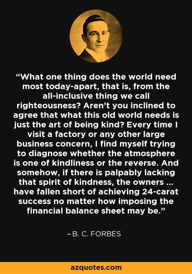 What one thing does the world need most today-apart, that is, from the all-inclusive thing we call righteousness? Aren't you inclined to agree that what this old world needs is just the art of being kind? Every time I visit a factory or any other large business concern, I find myself trying to diagnose whether the atmosphere is one of kindliness or the reverse. And somehow, if there is palpably lacking that spirit of kindness, the owners ... have fallen short of achieving 24-carat success no matter how imposing the financial balance sheet may be. - B. C. Forbes