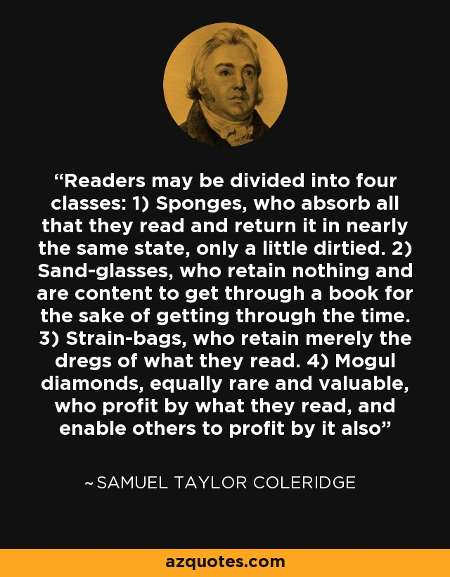 Readers may be divided into four classes: 1) Sponges, who absorb all that they read and return it in nearly the same state, only a little dirtied. 2) Sand-glasses, who retain nothing and are content to get through a book for the sake of getting through the time. 3) Strain-bags, who retain merely the dregs of what they read. 4) Mogul diamonds, equally rare and valuable, who profit by what they read, and enable others to profit by it also - Samuel Taylor Coleridge