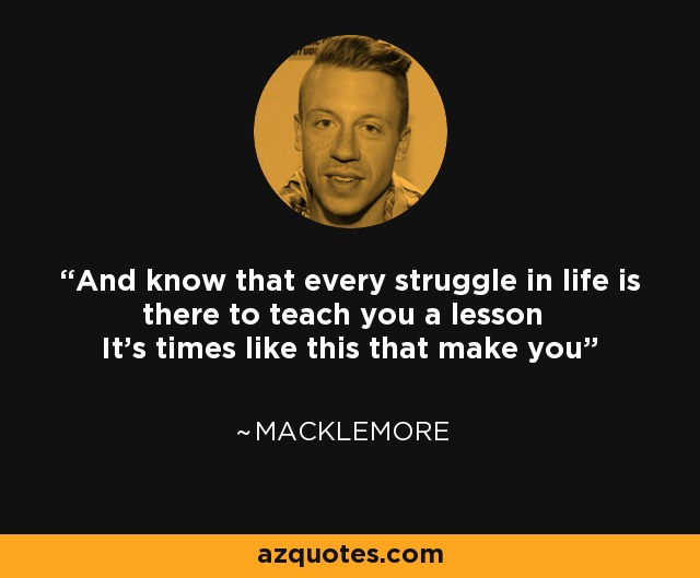 And know that every struggle in life is there to teach you a lesson It's times like this that make you - Macklemore