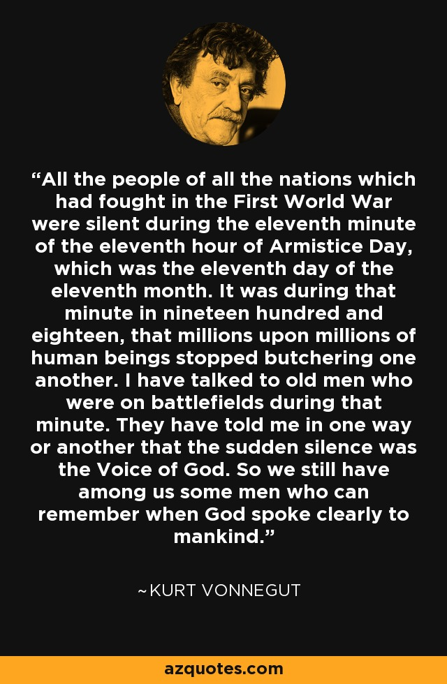 All the people of all the nations which had fought in the First World War were silent during the eleventh minute of the eleventh hour of Armistice Day, which was the eleventh day of the eleventh month. It was during that minute in nineteen hundred and eighteen, that millions upon millions of human beings stopped butchering one another. I have talked to old men who were on battlefields during that minute. They have told me in one way or another that the sudden silence was the Voice of God. So we still have among us some men who can remember when God spoke clearly to mankind. - Kurt Vonnegut