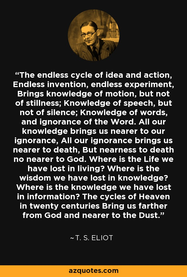 The endless cycle of idea and action, Endless invention, endless experiment, Brings knowledge of motion, but not of stillness; Knowledge of speech, but not of silence; Knowledge of words, and ignorance of the Word. All our knowledge brings us nearer to our ignorance, All our ignorance brings us nearer to death, But nearness to death no nearer to God. Where is the Life we have lost in living? Where is the wisdom we have lost in knowledge? Where is the knowledge we have lost in information? The cycles of Heaven in twenty centuries Bring us farther from God and nearer to the Dust. - T. S. Eliot