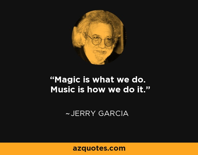 Jerry Garcia Quote: Magic Is What We Do. Music Is How We