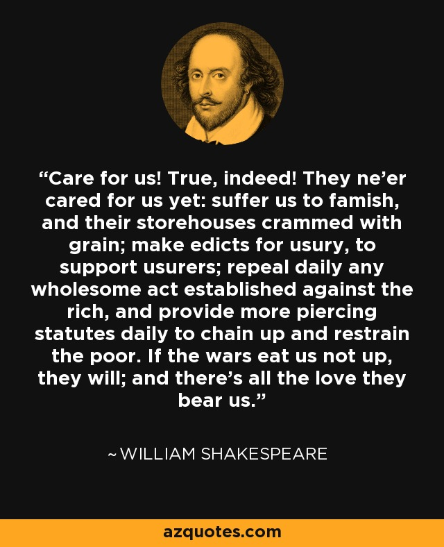 Care for us! True, indeed! They ne'er cared for us yet: suffer us to famish, and their storehouses crammed with grain; make edicts for usury, to support usurers; repeal daily any wholesome act established against the rich, and provide more piercing statutes daily to chain up and restrain the poor. If the wars eat us not up, they will; and there's all the love they bear us. - William Shakespeare