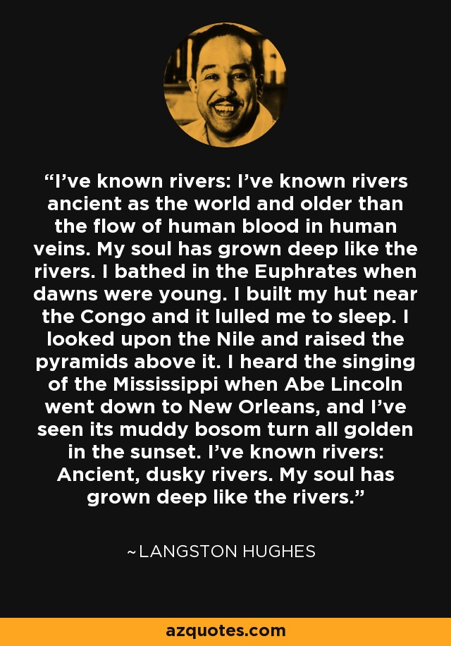 I've known rivers: I've known rivers ancient as the world and older than the flow of human blood in human veins. My soul has grown deep like the rivers. I bathed in the Euphrates when dawns were young. I built my hut near the Congo and it lulled me to sleep. I looked upon the Nile and raised the pyramids above it. I heard the singing of the Mississippi when Abe Lincoln went down to New Orleans, and I've seen its muddy bosom turn all golden in the sunset. I've known rivers: Ancient, dusky rivers. My soul has grown deep like the rivers. - Langston Hughes