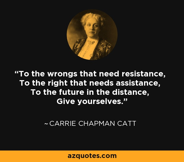 To the wrongs that need resistance, To the right that needs assistance, To the future in the distance, Give yourselves. - Carrie Chapman Catt