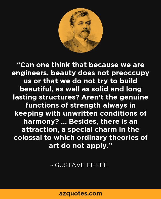 Can one think that because we are engineers, beauty does not preoccupy us or that we do not try to build beautiful, as well as solid and long lasting structures? Aren't the genuine functions of strength always in keeping with unwritten conditions of harmony? ... Besides, there is an attraction, a special charm in the colossal to which ordinary theories of art do not apply. - Gustave Eiffel