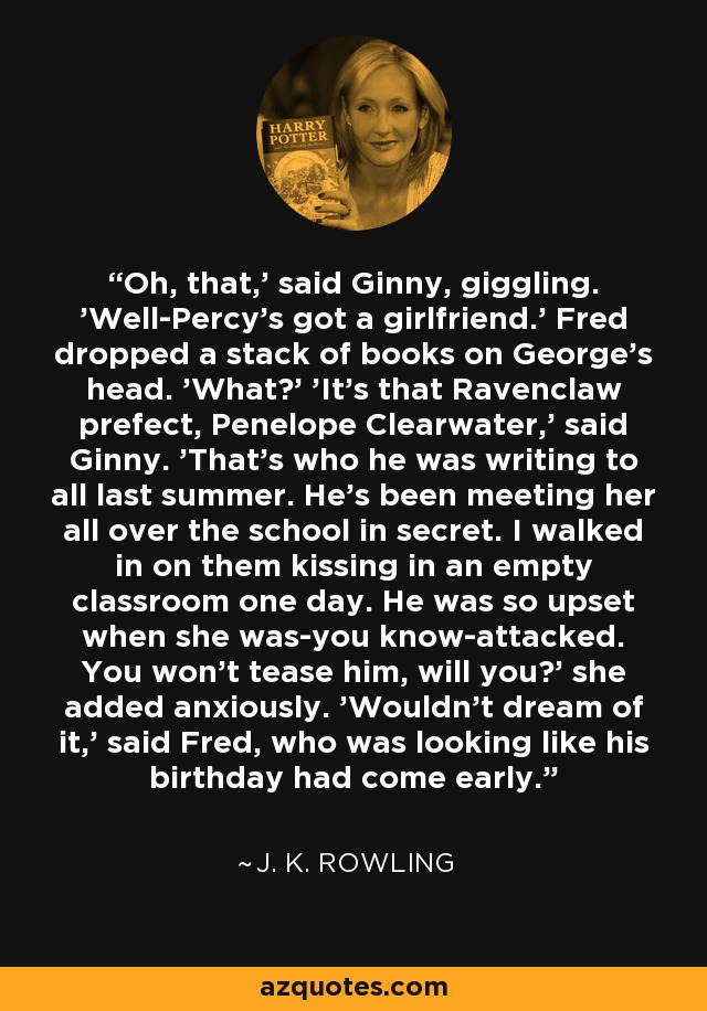 Oh, that,' said Ginny, giggling. 'Well-Percy's got a girlfriend.' Fred dropped a stack of books on George's head. 'What?' 'It's that Ravenclaw prefect, Penelope Clearwater,' said Ginny. 'That's who he was writing to all last summer. He's been meeting her all over the school in secret. I walked in on them kissing in an empty classroom one day. He was so upset when she was-you know-attacked. You won't tease him, will you?' she added anxiously. 'Wouldn't dream of it,' said Fred, who was looking like his birthday had come early. - J. K. Rowling