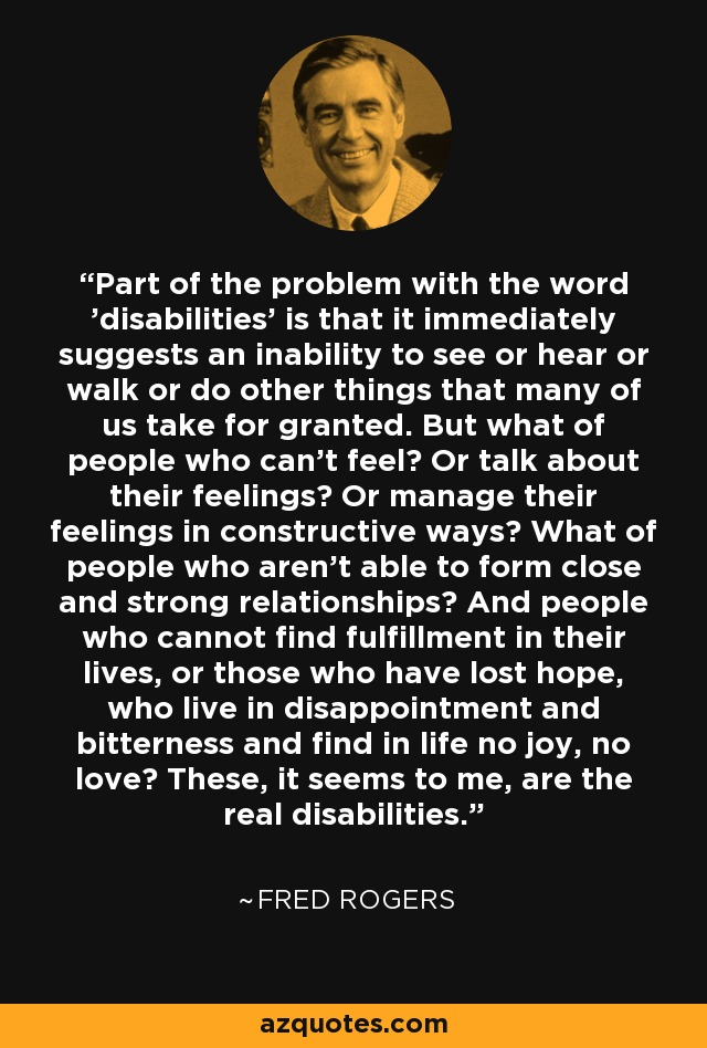 Part of the problem with the word 'disabilities' is that it immediately suggests an inability to see or hear or walk or do other things that many of us take for granted. But what of people who can't feel? Or talk about their feelings? Or manage their feelings in constructive ways? What of people who aren't able to form close and strong relationships? And people who cannot find fulfillment in their lives, or those who have lost hope, who live in disappointment and bitterness and find in life no joy, no love? These, it seems to me, are the real disabilities. - Fred Rogers