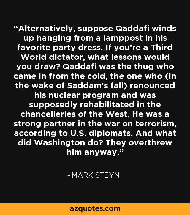 Alternatively, suppose Qaddafi winds up hanging from a lamppost in his favorite party dress. If you're a Third World dictator, what lessons would you draw? Qaddafi was the thug who came in from the cold, the one who (in the wake of Saddam's fall) renounced his nuclear program and was supposedly rehabilitated in the chancelleries of the West. He was a strong partner in the war on terrorism, according to U.S. diplomats. And what did Washington do? They overthrew him anyway. - Mark Steyn