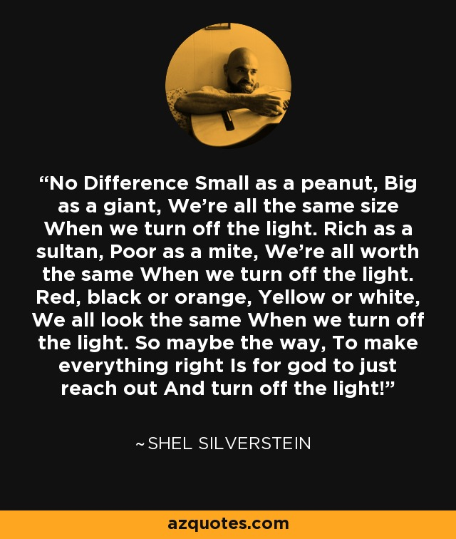 No Difference Small as a peanut, Big as a giant, We're all the same size When we turn off the light. Rich as a sultan, Poor as a mite, We're all worth the same When we turn off the light. Red, black or orange, Yellow or white, We all look the same When we turn off the light. So maybe the way, To make everything right Is for god to just reach out And turn off the light! - Shel Silverstein