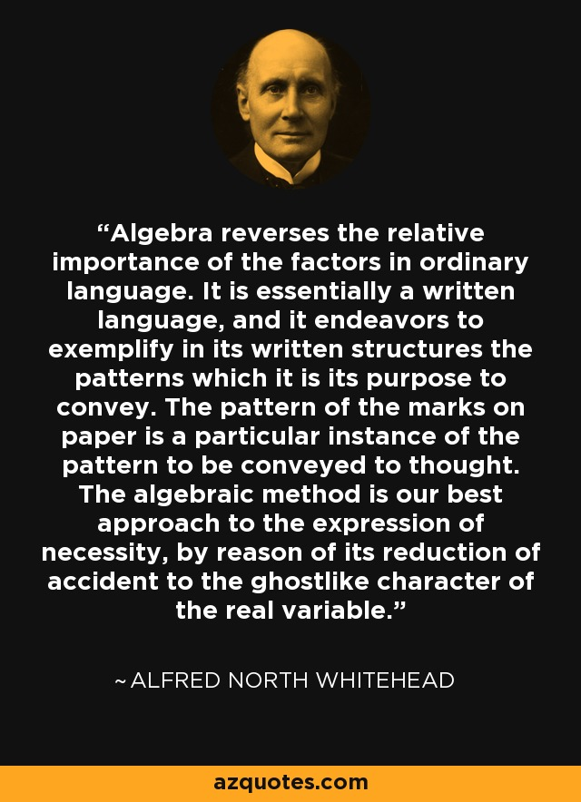 Algebra reverses the relative importance of the factors in ordinary language. It is essentially a written language, and it endeavors to exemplify in its written structures the patterns which it is its purpose to convey. The pattern of the marks on paper is a particular instance of the pattern to be conveyed to thought. The algebraic method is our best approach to the expression of necessity, by reason of its reduction of accident to the ghostlike character of the real variable. - Alfred North Whitehead