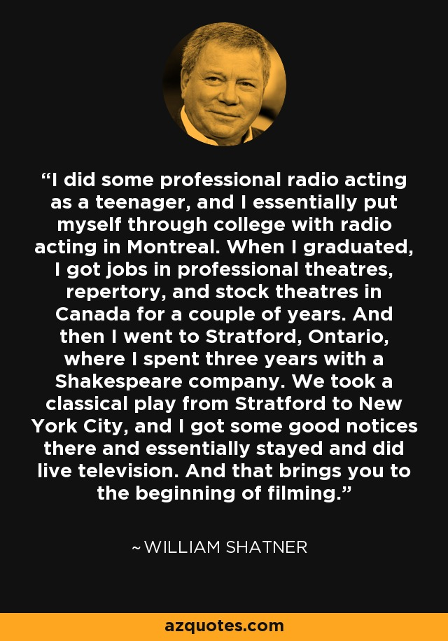 I did some professional radio acting as a teenager, and I essentially put myself through college with radio acting in Montreal. When I graduated, I got jobs in professional theatres, repertory, and stock theatres in Canada for a couple of years. And then I went to Stratford, Ontario, where I spent three years with a Shakespeare company. We took a classical play from Stratford to New York City, and I got some good notices there and essentially stayed and did live television. And that brings you to the beginning of filming. - William Shatner