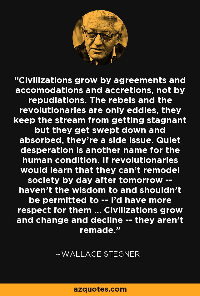 Civilizations grow by agreements and accomodations and accretions, not by repudiations. The rebels and the revolutionaries are only eddies, they keep the stream from getting stagnant but they get swept down and absorbed, they're a side issue. Quiet desperation is another name for the human condition. If revolutionaries would learn that they can't remodel society by day after tomorrow -- haven't the wisdom to and shouldn't be permitted to -- I'd have more respect for them ... Civilizations grow and change and decline -- they aren't remade. - Wallace Stegner