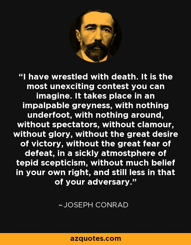 I have wrestled with death. It is the most unexciting contest you can imagine. It takes place in an impalpable greyness, with nothing underfoot, with nothing around, without spectators, without clamour, without glory, without the great desire of victory, without the great fear of defeat, in a sickly atmostphere of tepid scepticism, without much belief in your own right, and still less in that of your adversary. - Joseph Conrad