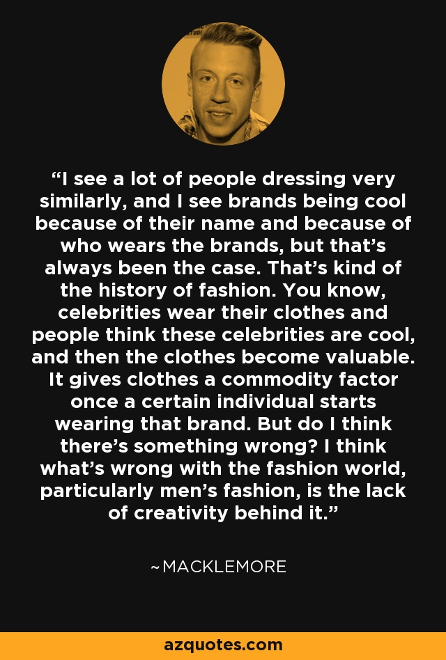 I see a lot of people dressing very similarly, and I see brands being cool because of their name and because of who wears the brands, but that's always been the case. That's kind of the history of fashion. You know, celebrities wear their clothes and people think these celebrities are cool, and then the clothes become valuable. It gives clothes a commodity factor once a certain individual starts wearing that brand. But do I think there's something wrong? I think what's wrong with the fashion world, particularly men's fashion, is the lack of creativity behind it. - Macklemore