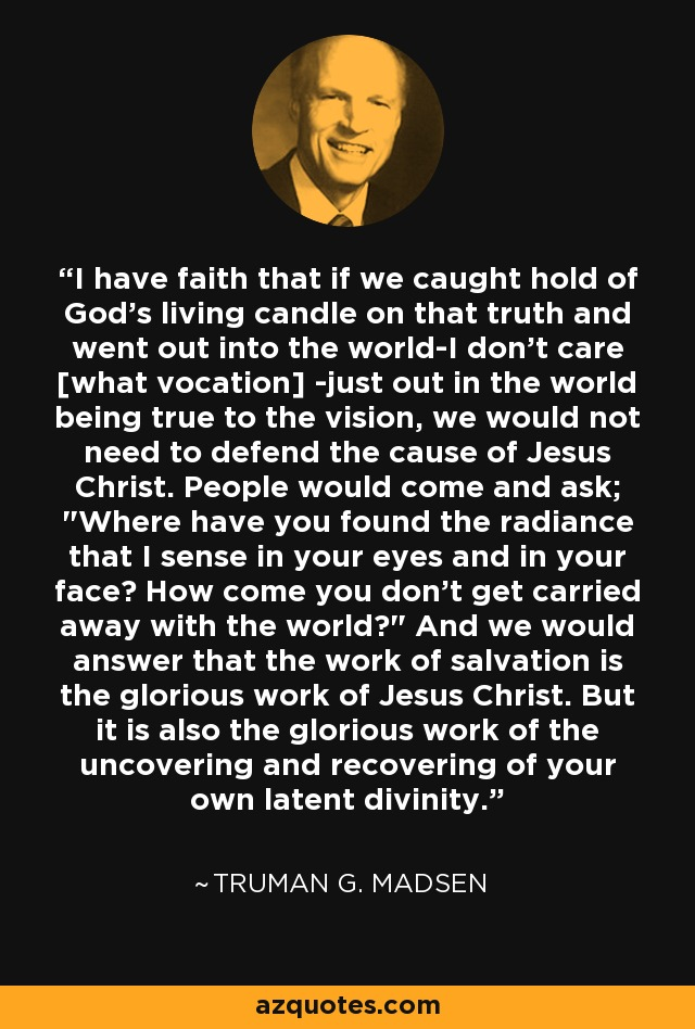 I have faith that if we caught hold of God's living candle on that truth and went out into the world-I don't care [what vocation] -just out in the world being true to the vision, we would not need to defend the cause of Jesus Christ. People would come and ask;