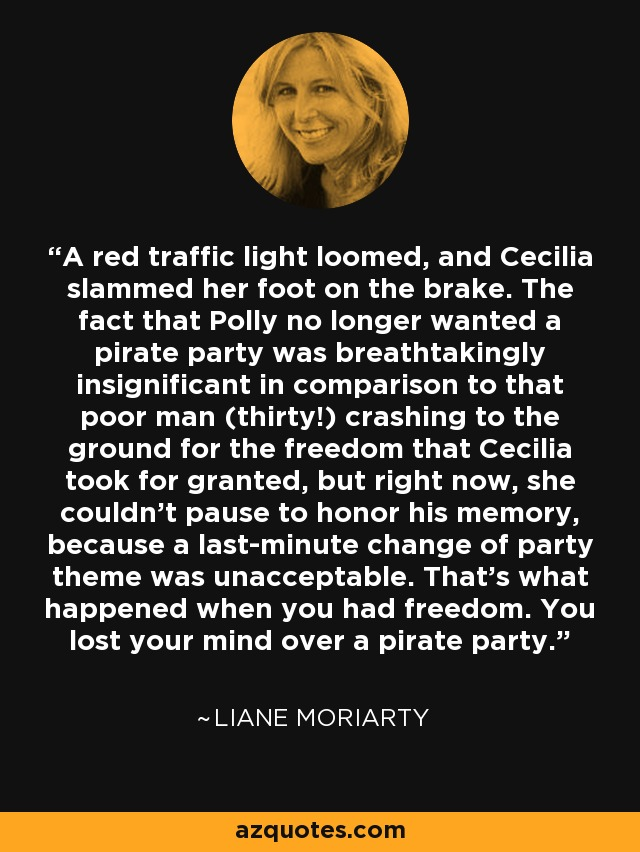 A red traffic light loomed, and Cecilia slammed her foot on the brake. The fact that Polly no longer wanted a pirate party was breathtakingly insignificant in comparison to that poor man (thirty!) crashing to the ground for the freedom that Cecilia took for granted, but right now, she couldn't pause to honor his memory, because a last-minute change of party theme was unacceptable. That's what happened when you had freedom. You lost your mind over a pirate party. - Liane Moriarty