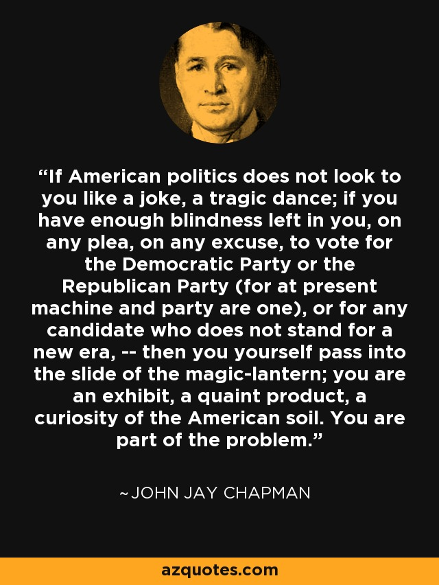 If American politics does not look to you like a joke, a tragic dance; if you have enough blindness left in you, on any plea, on any excuse, to vote for the Democratic Party or the Republican Party (for at present machine and party are one), or for any candidate who does not stand for a new era, -- then you yourself pass into the slide of the magic-lantern; you are an exhibit, a quaint product, a curiosity of the American soil. You are part of the problem. - John Jay Chapman