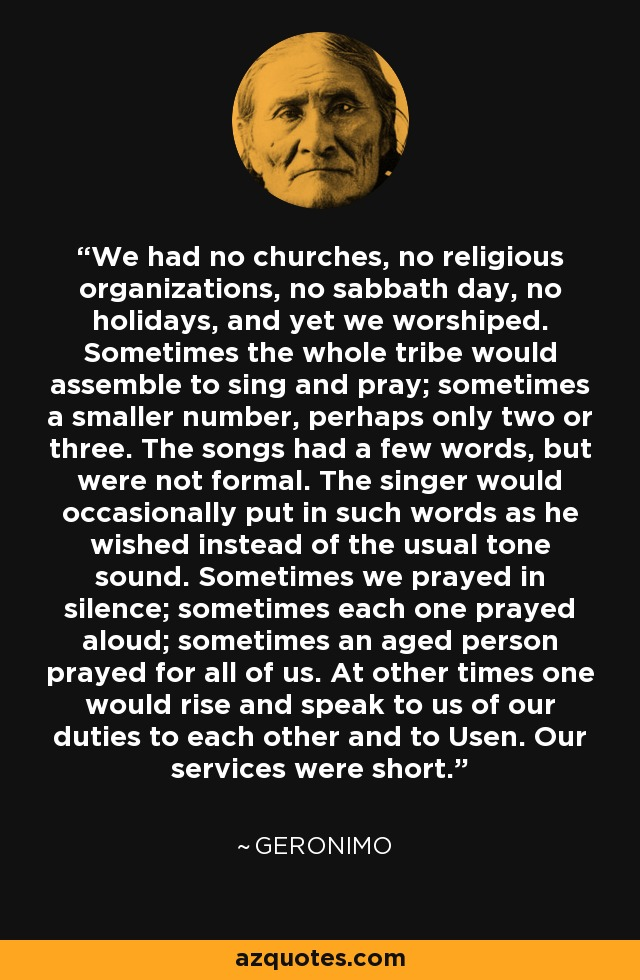 We had no churches, no religious organizations, so sabbath day, no holidays, and yet we worshiped. Sometimes the whole tribe would assemble and sing and pray; sometimes a smaller number, perhaps only two or three. The songs had a few words, but were not formal. The singer would occasionally put in such words as he wished instead of the usual tone sound. Sometimes we prayed in silence; sometimes each prayed aloud; sometimes an aged person prayed for all of us. At other times one would rise and speak to us of our duties to each other and to Usen. Our services were short. - Geronimo