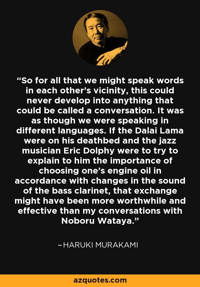 So for all that we might speak words in each other's vicinity, this could never develop into anything that could be called a conversation. It was as though we were speaking in different languages. If the Dalai Lama were on his deathbed and the jazz musician Eric Dolphy were to try to explain to him the importance of choosing one's engine oil in accordance with changes in the sound of the bass clarinet, that exchange might have been more worthwhile and effective than my conversations with Noboru Wataya. - Haruki Murakami