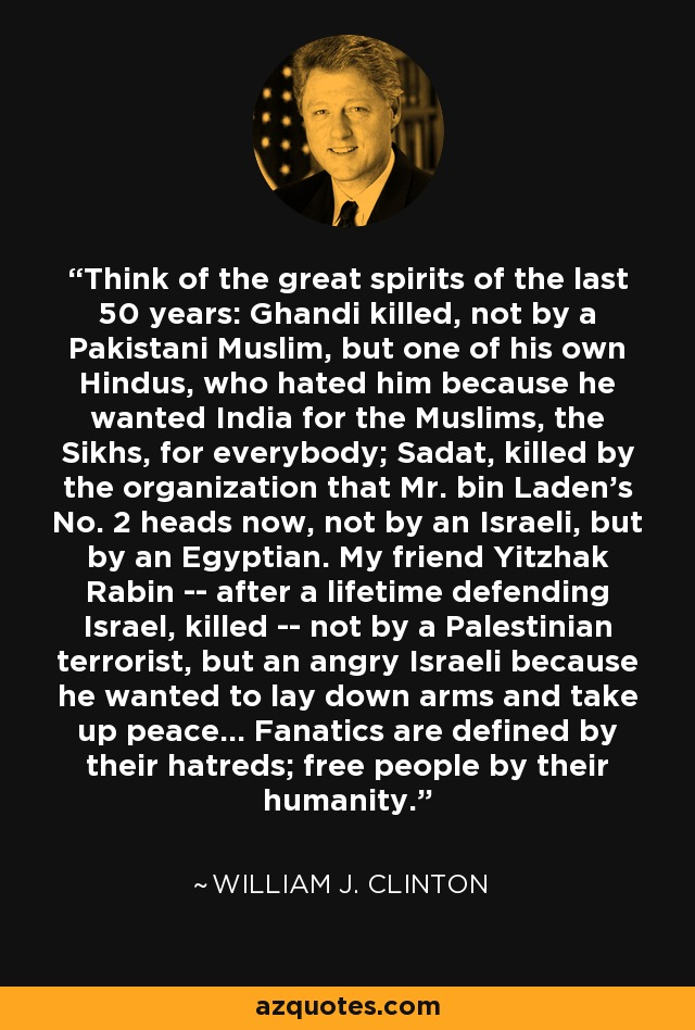 Think of the great spirits of the last 50 years: Ghandi killed, not by a Pakistani Muslim, but one of his own Hindus, who hated him because he wanted India for the Muslims, the Sikhs, for everybody; Sadat, killed by the organization that Mr. bin Laden's No. 2 heads now, not by an Israeli, but by an Egyptian. My friend Yitzhak Rabin -- after a lifetime defending Israel, killed -- not by a Palestinian terrorist, but an angry Israeli because he wanted to lay down arms and take up peace... Fanatics are defined by their hatreds; free people by their humanity. - William J. Clinton
