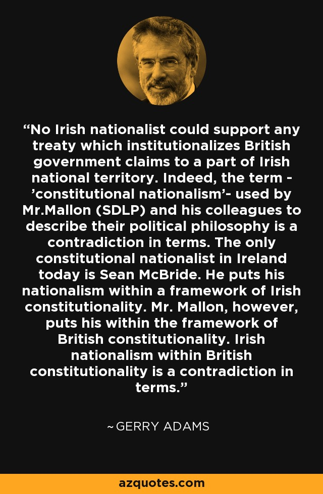 No Irish nationalist could support any treaty which institutionalizes British government claims to a part of Irish national territory. Indeed, the term - 'constitutional nationalism'- used by Mr.Mallon (SDLP) and his colleagues to describe their political philosophy is a contradiction in terms. The only constitutional nationalist in Ireland today is Sean McBride. He puts his nationalism within a framework of Irish constitutionality. Mr. Mallon, however, puts his within the framework of British constitutionality. Irish nationalism within British constitutionality is a contradiction in terms. - Gerry Adams