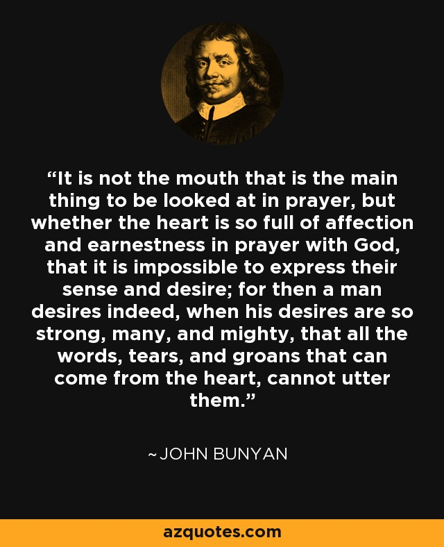 It is not the mouth that is the main thing to be looked at in prayer, but whether the heart is so full of affection and earnestness in prayer with God, that it is impossible to express their sense and desire; for then a man desires indeed, when his desires are so strong, many, and mighty, that all the words, tears, and groans that can come from the heart, cannot utter them. - John Bunyan