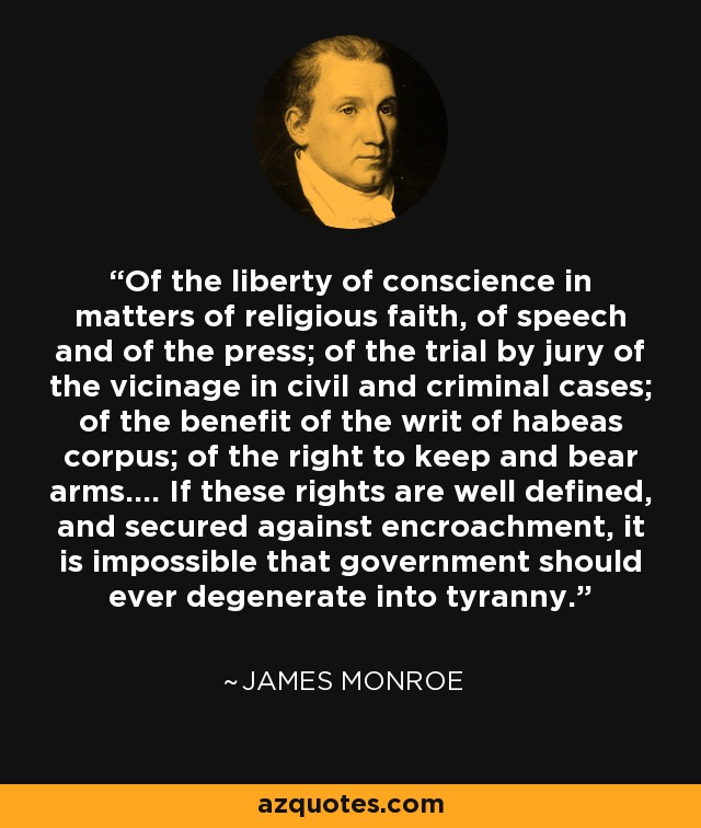Of the liberty of conscience in matters of religious faith, of speech and of the press; of the trial by jury of the vicinage in civil and criminal cases; of the benefit of the writ of habeas corpus; of the right to keep and bear arms.... If these rights are well defined, and secured against encroachment, it is impossible that government should ever degenerate into tyranny. - James Monroe