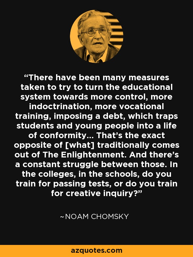 There have been many measures taken to try to turn the educational system towards more control, more indoctrination, more vocational training, imposing a debt, which traps students and young people into a life of conformity... That's the exact opposite of [what] traditionally comes out of The Enlightenment. And there's a constant struggle between those. In the colleges, in the schools, do you train for passing tests, or do you train for creative inquiry? - Noam Chomsky