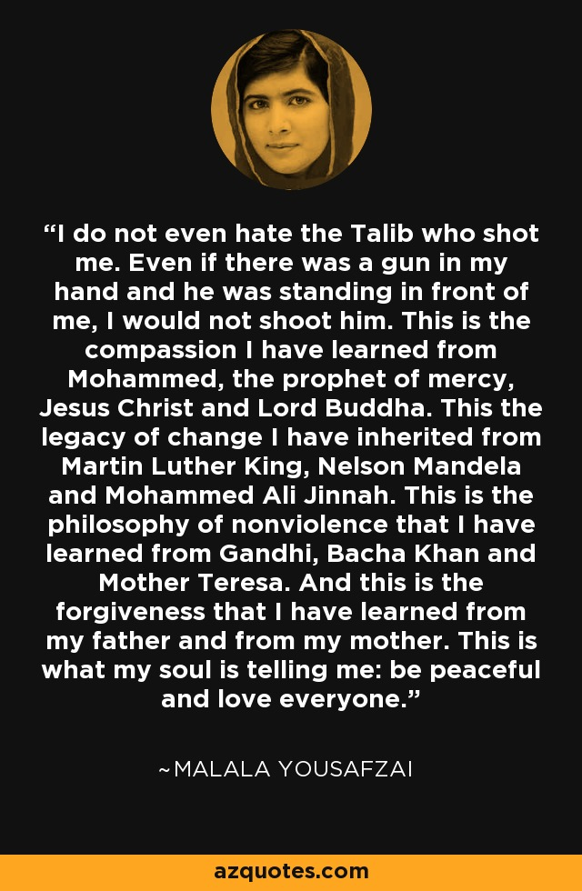 I do not even hate the Talib who shot me. Even if there is a gun in my hand and he stands in front of me. I would not shoot him. This is the compassion that I have learnt from Muhammad- the Prophet of mercy, Jesus Christ and Lord Buddha. This is the legacy of change that I have inherited from Martin Luther King, Nelson Mandela and Muhammad Ali Jinnah. This is the philosophy of non-violence that I have learnt from Gandhi Gi, Bacha Khan and Mother Teresa. And this is the forgiveness that I have learnt from my mother and father. This is what my soul is telling me, be peaceful and love everyone. - Malala Yousafzai