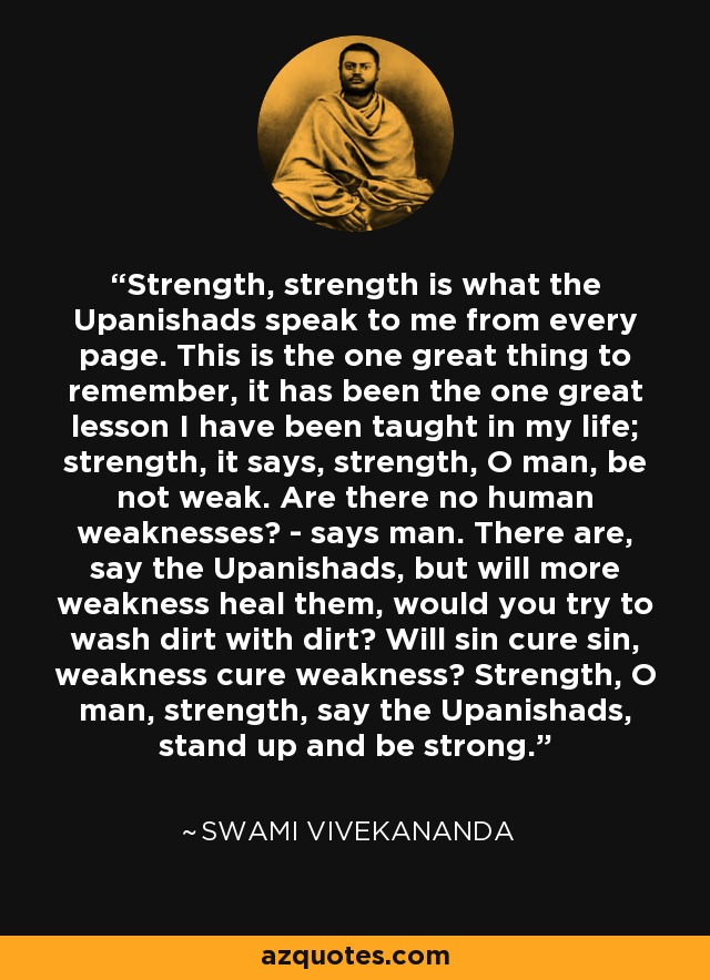 Strength, strength is what the Upanishads speak to me from every page. This is the one great thing to remember, it has been the one great lesson I have been taught in my life; strength, it says, strength, O man, be not weak. Are there no human weaknesses? - says man. There are, say the Upanishads, but will more weakness heal them, would you try to wash dirt with dirt? Will sin cure sin, weakness cure weakness? Strength, O man, strength, say the Upanishads, stand up and be strong. - Swami Vivekananda