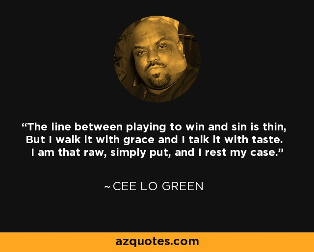 The line between playing to win and sin is thin, But I walk it with grace and I talk it with taste. I am that raw, simply put, and I rest my case. - Cee Lo Green